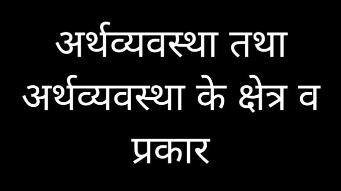 Economy, Branches and Sector of economy, Types of Economy hindi me Economics अर्थशास्त्र, अर्थव्यवस्था, के क्षेत्र और अर्थव्यवस्था के प्रकार हिन्दी में