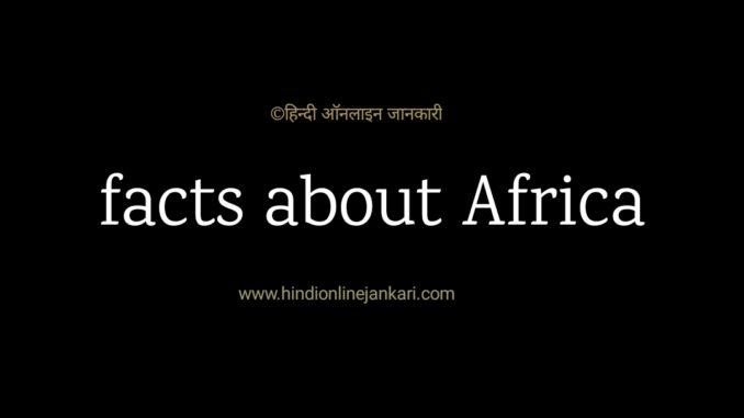 Facts about Africa, अफ्रीका महाद्वीप के बारे में, facts about africa in hindi, अफ्रीका के बारे में, gk facts about africa, अफ्रीका के बारे में प्रश्न उत्तर