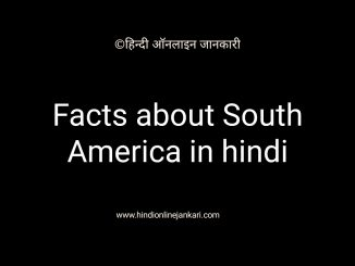 Dakshin america, south america in hindi, दक्षिण अमेरिका महाद्वीप के बारे में जानकारी, facts about south america, facts about dakshin america in hindi