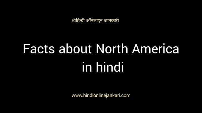 उत्तरी अमेरिका महाद्वीप के बारे में जानकारी, उत्तर अमेरिका महाद्वीप के बारे में, facts about north america in hindi, north america gk in hindi, uttar america gk