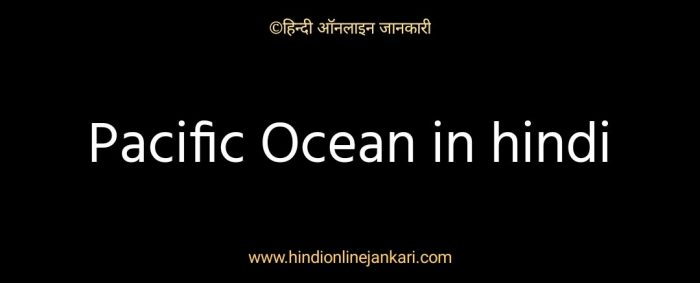 प्रशांत महासागर के बारे में जानकारी, prashant mahasagar ke bare me jankari, Pacific Ocean in hindi, facts about Pacific Ocean in hindi for upsc
