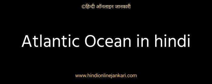 अटलांटिक महासागर के बारे में जानकारी, atlantic mahasagar ke bare me jankari, atlantic ocean in hindi for upsc, facts about atlantic mahasagar in hindi