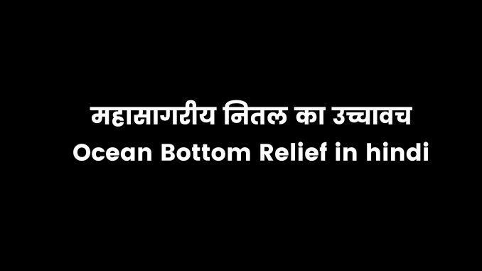Ocean bottom relief in hindi, mahasagariya nital kya hai?, महासागरीय नितल के उच्चावच, महाद्वीपीय मग्नतट, महाद्वीपीय ढाल क्या है?, महासागरीय मैदान क्या होते हैं?